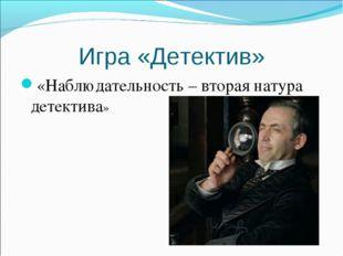 Игра «Детектив» «Наблюдательность – вторая натура детектива»