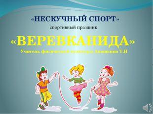 « «НЕСКУЧНЫЙ СПОРТ» спортивный праздник «ВЕРЕВКАНИДА» Учитель физической кул