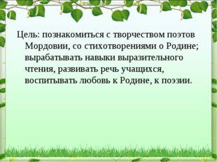 Цель: познакомиться с творчеством поэтов Мордовии, со стихотворениями о Родин