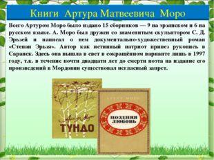 Всего Артуром Моро было издано 15 сборников — 9 на эрзянском и 6 на русском я