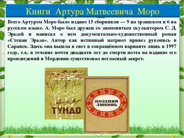 Всего Артуром Моро было издано 15 сборников — 9 на эрзянском и 6 на русском я...