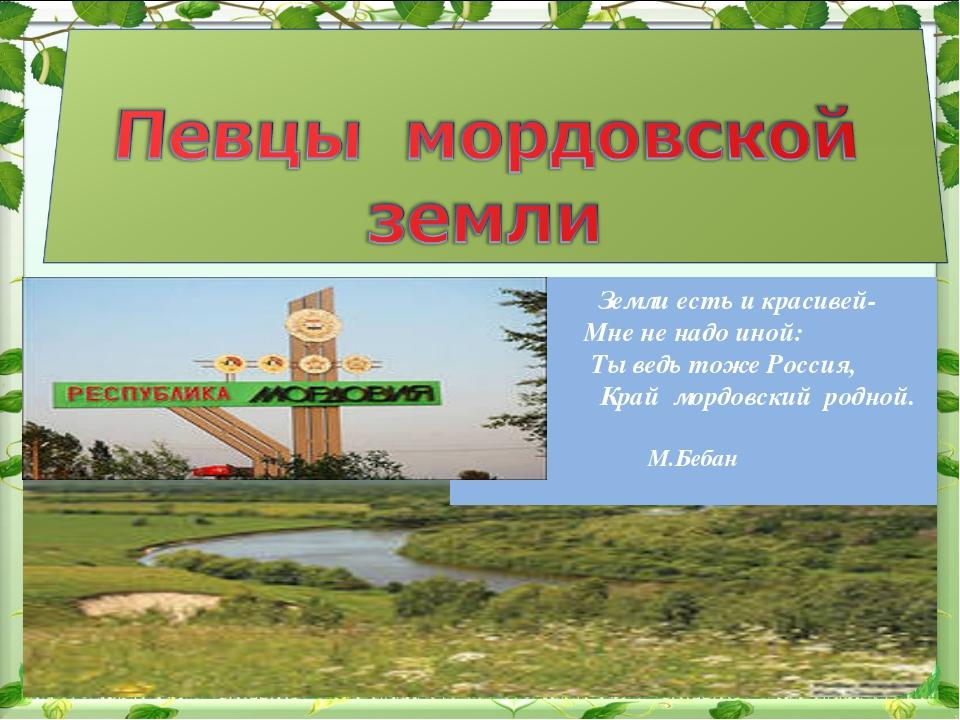 Земли есть и красивей- Мне не надо иной: Ты ведь тоже Россия, Край мордовски...
