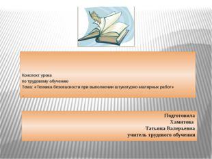 Подготовила Хамитова Татьяна Валерьевна учитель трудового обучения Конспект