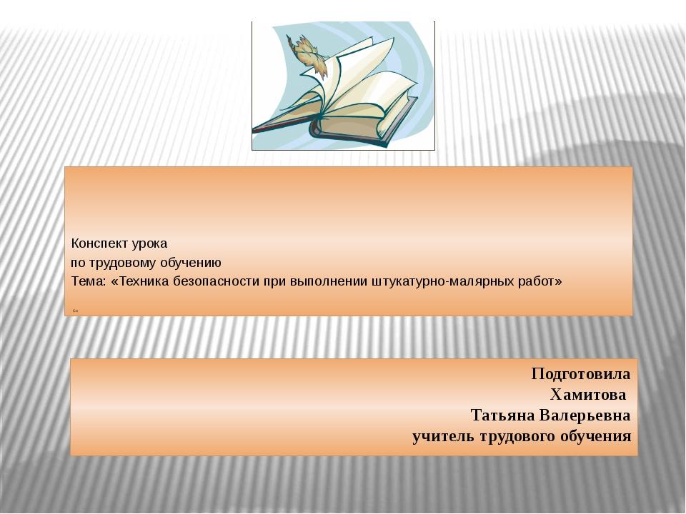 Подготовила Хамитова Татьяна Валерьевна учитель трудового обучения Конспект...