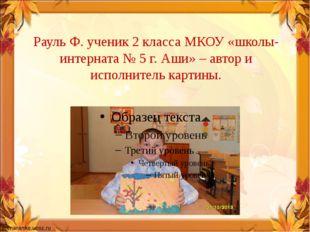 Рауль Ф. ученик 2 класса МКОУ «школы-интерната № 5 г. Аши» – автор и исполнит
