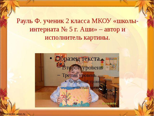 Рауль Ф. ученик 2 класса МКОУ «школы-интерната № 5 г. Аши» – автор и исполнит...
