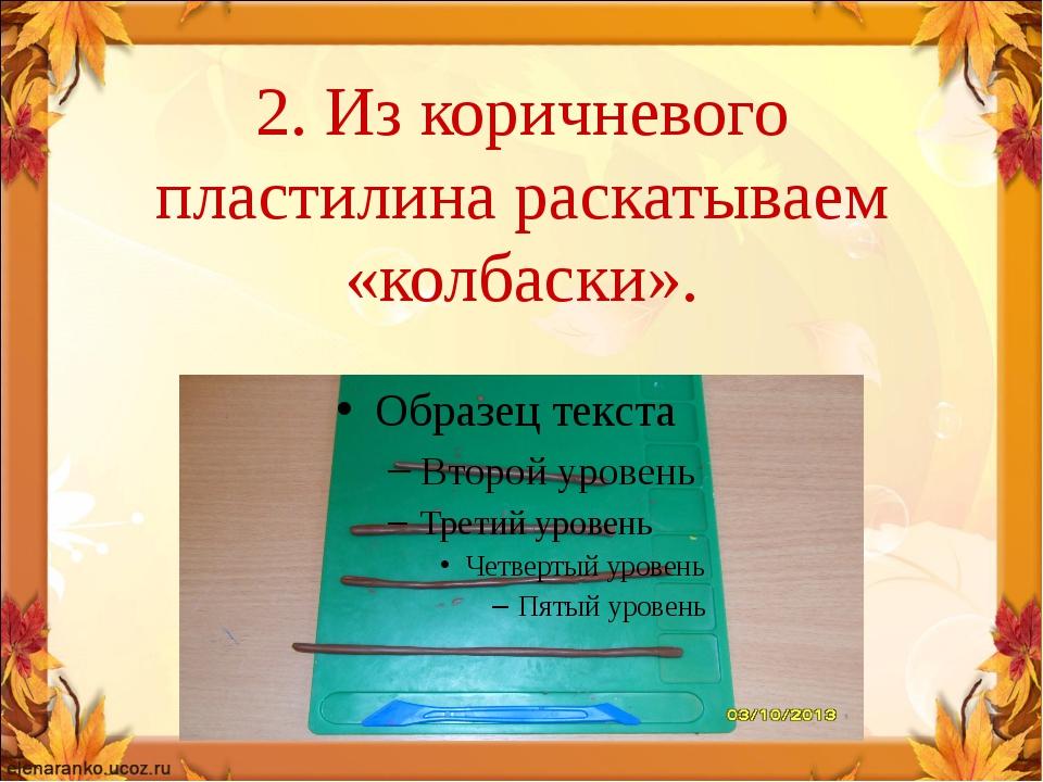 2. Из коричневого пластилина раскатываем «колбаски».