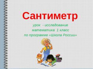 Сантиметр урок - исследование математика 1 класс по программе «Школа России»