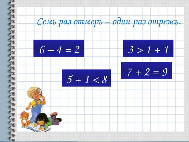 Семь раз отмерь – один раз отрежь. 6 – 4 = 2 3 > 1 + 1 5 + 1 < 8 7 + 2 = 9