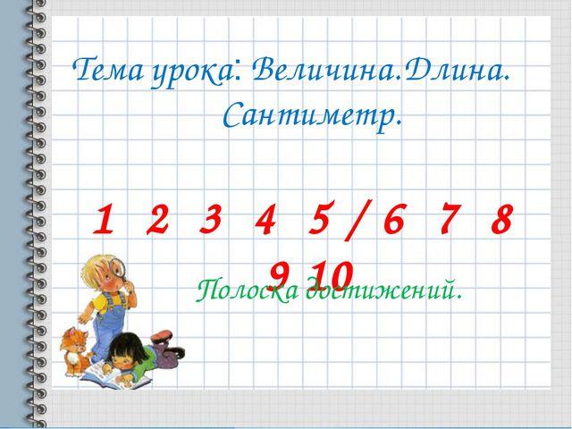 Тема урока: Величина. Длина. Сантиметр. 1 2 3 4 5 / 6 7 8 9 10 Полоска достиж...