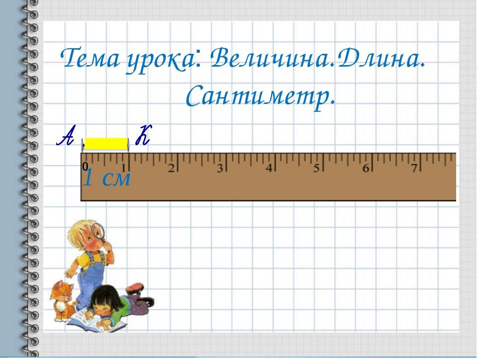 Тема урока: Величина. Длина. Сантиметр. 1 см 0
