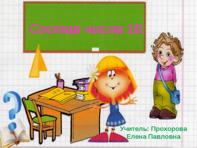 Состав числа 10. Учитель: Прохорова Елена Павловна