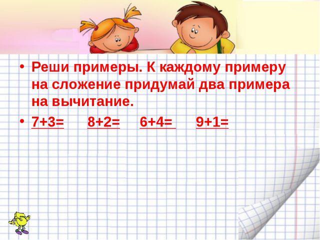 Реши примеры. К каждому примеру на сложение придумай два примера на вычитание...