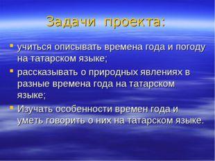 Задачи проекта: учиться описывать времена года и погоду на татарском языке; р