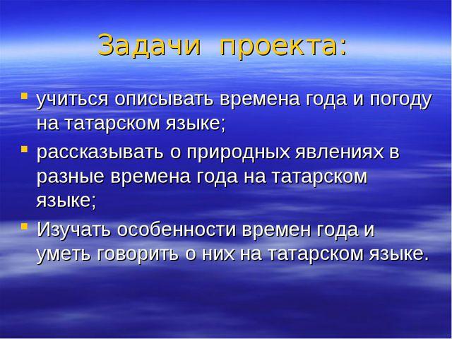 Задачи проекта: учиться описывать времена года и погоду на татарском языке; р...