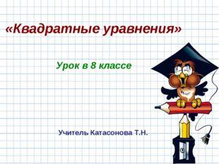 «Квадратные уравнения» Урок в 8 классе Учитель Катасонова Т.Н.