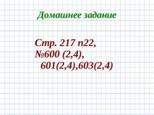 Домашнее задание Стр. 217 п22, №600 (2,4), 601(2,4),603(2,4)
