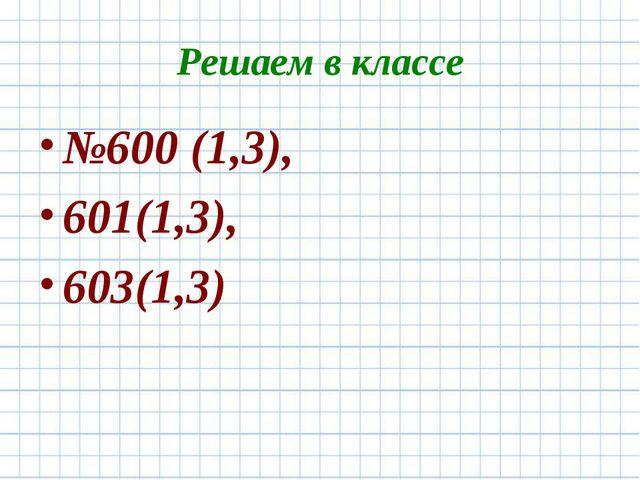 Решаем в классе №600 (1,3), 601(1,3), 603(1,3)