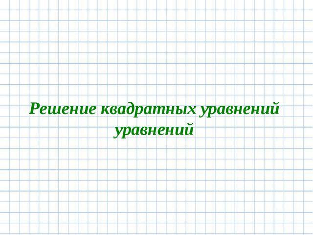 Решение квадратных уравнений уравнений