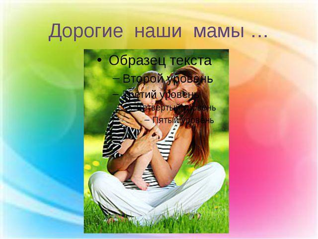 Дорогие наши мамы …