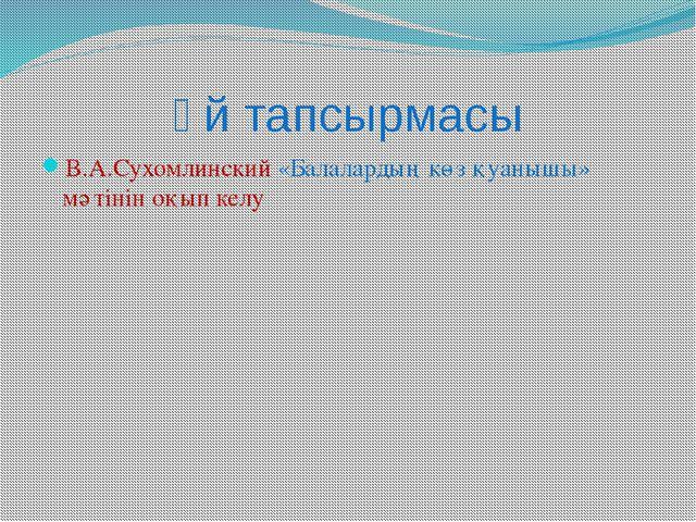 Үй тапсырмасы В.А.Сухомлинский «Балалардың көз қуанышы» мәтінін оқып келу
