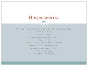 Русские блины на молоке с банановой начинкой. молоко – 2 ст. яйцо – 1 шт. мас