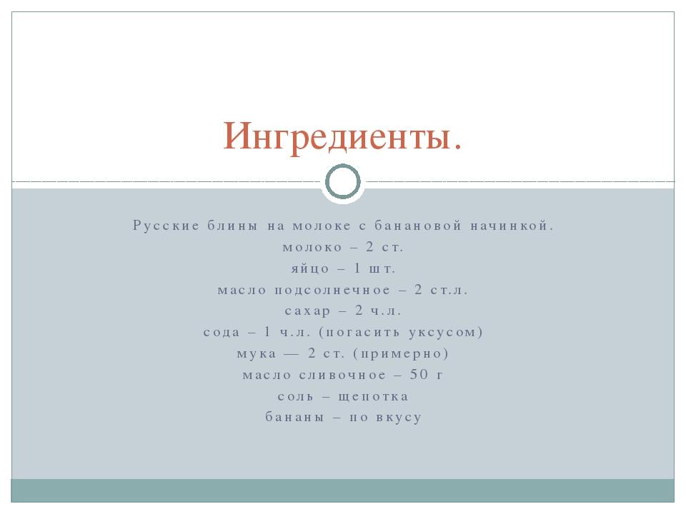 Русские блины на молоке с банановой начинкой. молоко – 2 ст. яйцо – 1 шт. мас...