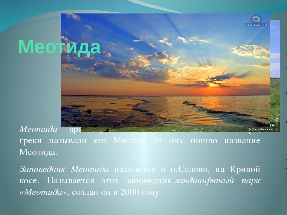 Меотида- древнегреческое название Азовского моря, греки называли его Меотис,...