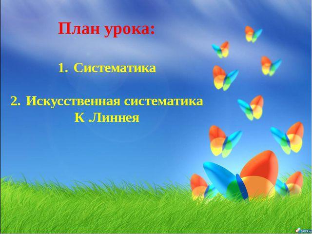 План урока: 1.Систематика 2.Искусственная систематика К .Линнея
