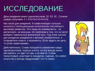 ИССЛЕДОВАНИЕ День рождения моего одноклассника: 20. 03. 02 . Сложив цифры пол