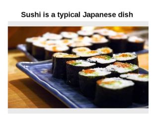Sushi is a typical Japanese dish