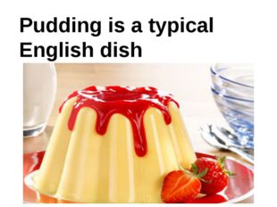 Pudding is a typical English dish