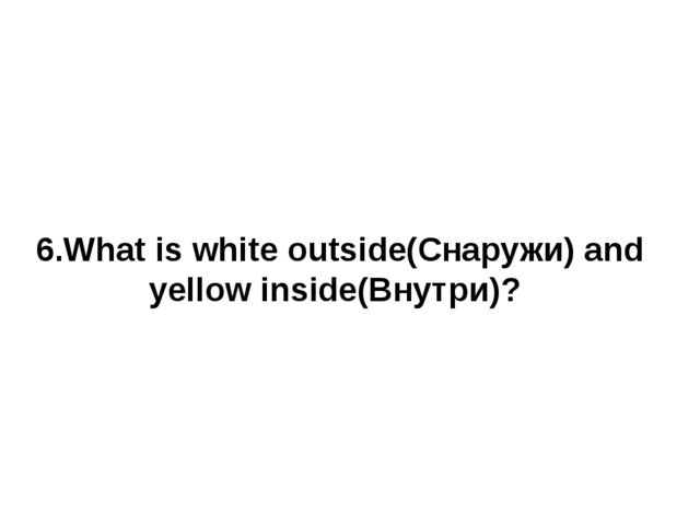 6.What is white outside(Снаружи) and yellow inside(Внутри)?