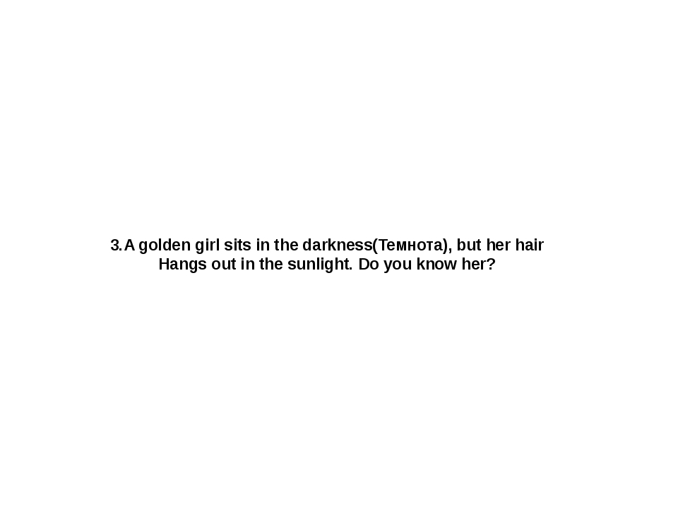 3.A golden girl sits in the darkness(Темнота), but her hair Hangs out in the...