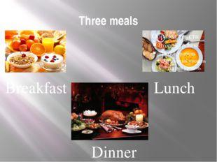 Three meals Breakfast Lunch Dinner
