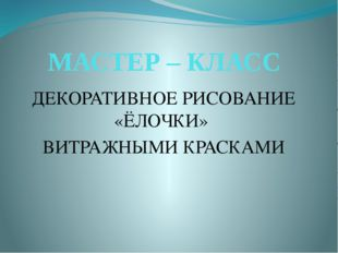 МАСТЕР – КЛАСС ДЕКОРАТИВНОЕ РИСОВАНИЕ «ЁЛОЧКИ» ВИТРАЖНЫМИ КРАСКАМИ