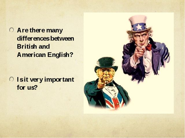 Are there many differences between British and American English? Is it very...