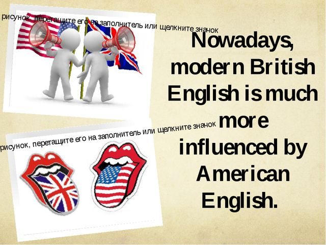 Nowadays, modern British English is much more influenced by American English.