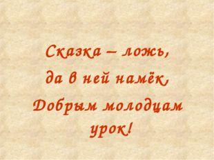 Сказка – ложь, да в ней намёк, Добрым молодцам урок!