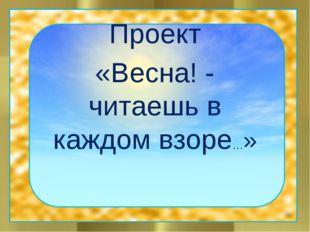 Проект «Весна! - читаешь в каждом взоре…»