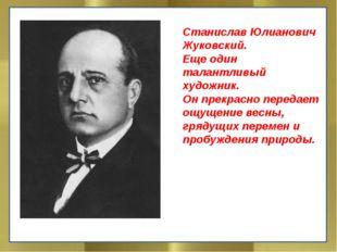 Станислав Юлианович Жуковский. Еще один талантливый художник. Он прекрасно п