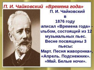 П. И. Чайковский в 1876 году написал «Времена года» - альбом, состоящий из 1