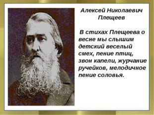 Алексей Николаевич Плещеев В стихах Плещеева о весне мы слышим детский весе
