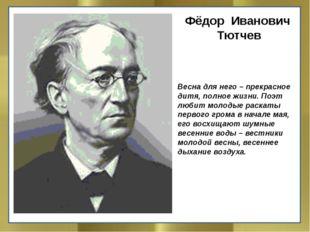 Фёдор Иванович Тютчев  Весна для него– прекрасное дитя, полное жизни. Поэт