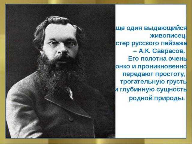 Еще один выдающийся живописец, мастер русского пейзажа – А.К. Саврасов. Его...