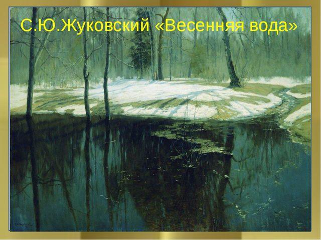 С.Ю.Жуковский «Весенняя вода»