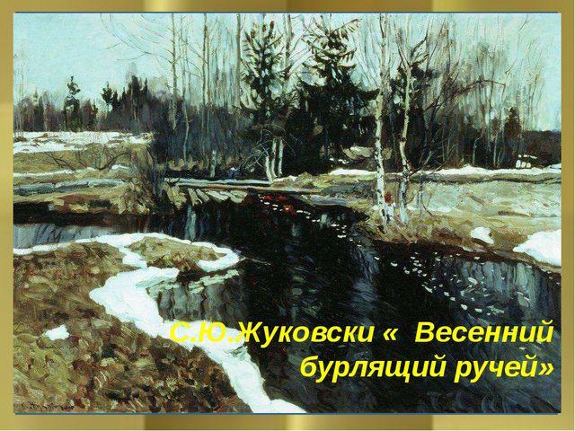 С.Ю.Жуковски « Весенний бурлящий ручей»