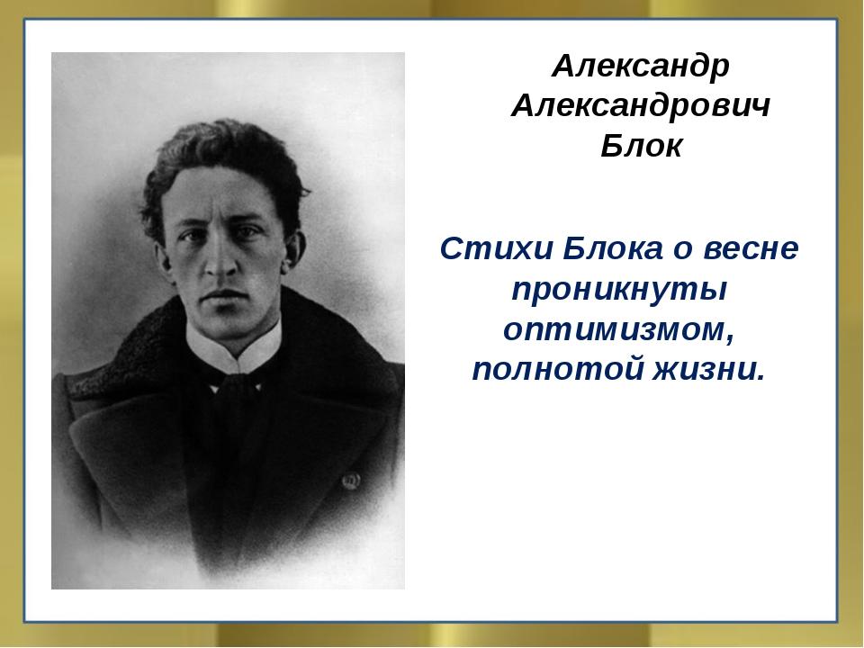 Александр Александрович Блок Стихи Блока о весне проникнуты оптимизмом, полн...