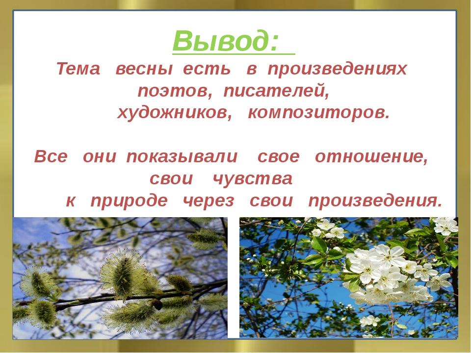 Вывод: Тема весны есть в произведениях поэтов, писателей, художников, компо...