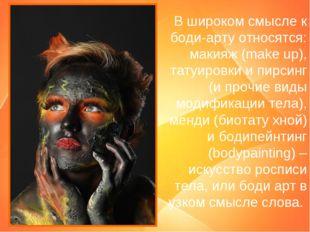 В широком смысле к боди-арту относятся: макияж (make up), татуировки и пирсин